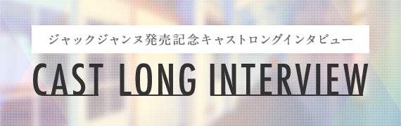 CAST LONG INTERVIEW -ジャックジャンヌ発売記念キャストロングインタビュー-